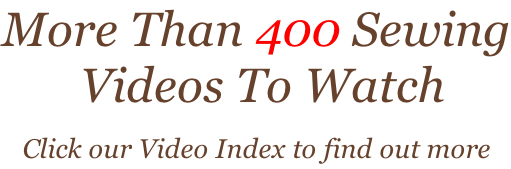 More Than 400 Sewing  Videos To Watch Click our Video Index to find out more