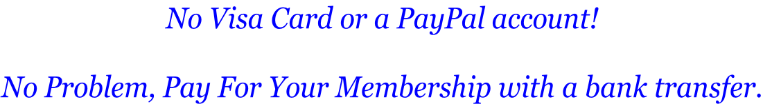 No Visa Card or a PayPal account!  No Problem, Pay For Your Membership with a bank transfer.